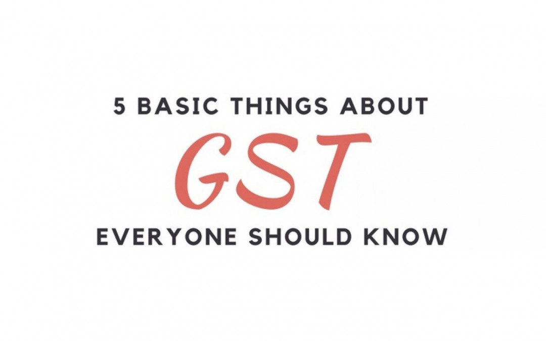 5 Basic Things about GST Everyone should know
